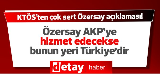 """KTÖS: """"Sn. Özersay AKP'ye hizmet edecekse, bunun yeri Türkiye'dir."""