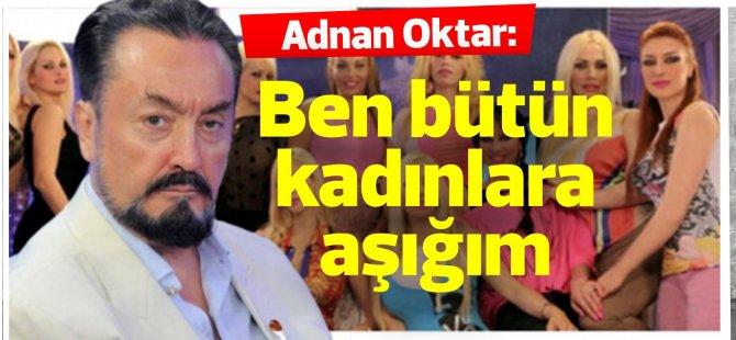 Adnan Oktar: Ben bütün kadınlara aşığım