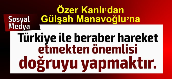 Özer Kanlı : Türkiye ile beraber hareket etmekten daha önemlisi doğruyu yapmaktır...