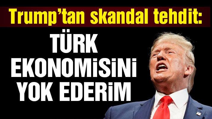 Trump'tan Türkiye'ye tehdit: Limiti aşarsan ekonomini yok ederim