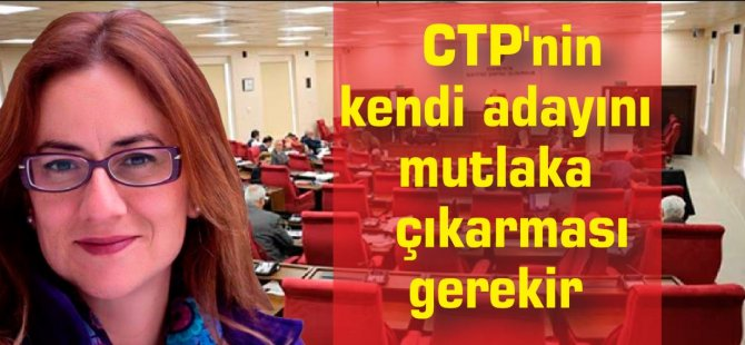 CTP'nin kendi adayını mutlaka çıkarması gerekir