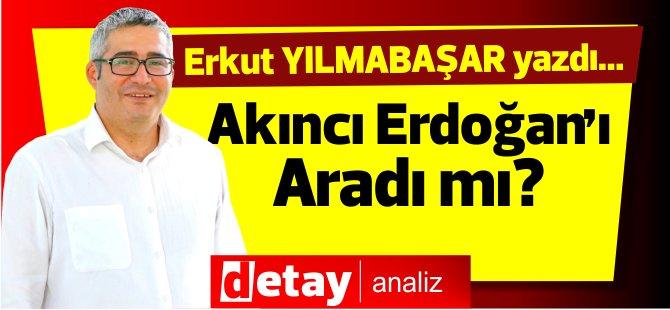 """""""Akıncı Erdoğan'ı aradı mı?"""""""