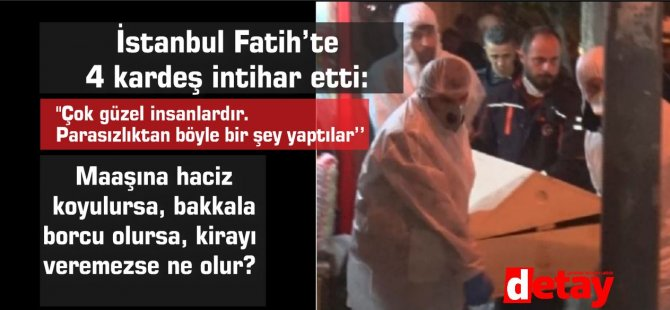 İstanbul Fatih'te  4 kardeş maddi sorunlar nedeniyle  intihar etti