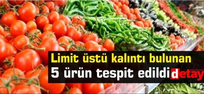 Limit üstü kalıntı bulunan 5 ürün tespit edildi