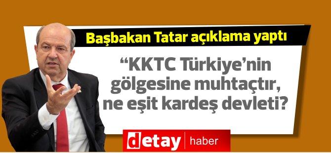 """Tatar: """"KKTC Türkiye'nin gölgesine muhtaçtır, ne eşit kardeş devleti?"""""""