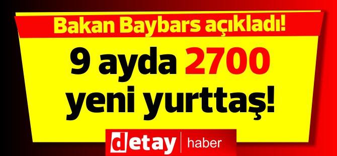 Baybars, son 9 ayda 2 bin 700 kişiye yurttaşlık verildiğini açıkladı
