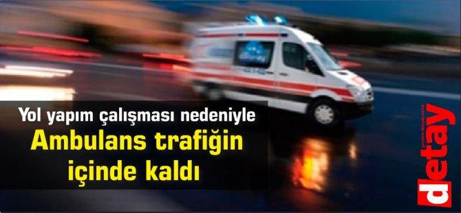 Yol yapım çalışması nedeniyle  Ambulans trafiğin içinde kaldı