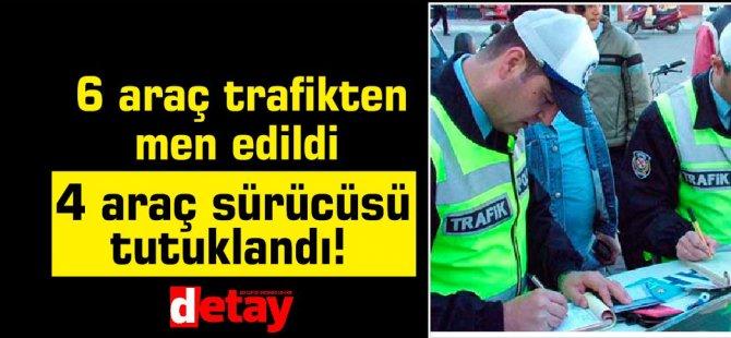 6 araç trafikten men edildi,4 araç sürücüsü tutuklandı!