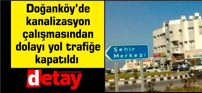 Doğanköy'de kanalizasyon çalışmasından dolayı yol trafiğe kapatıldı