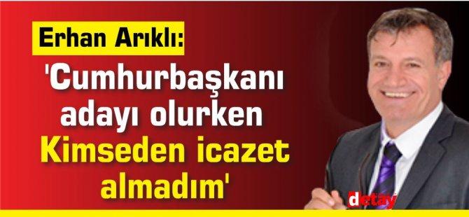 Erhan Arıklı:'Cumhurbaşkanı    adayı olurken  Kimseden icazet  almadım'