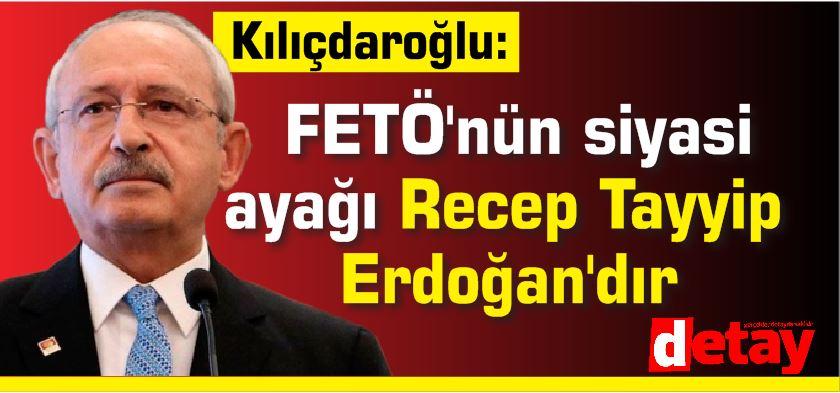 Kılıçdaroğlu: FETÖ'nün siyasi ayağı Recep Tayyip Erdoğan'dır