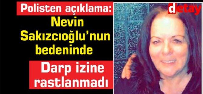 Nevin  Sakızcıoğlu'nun bedeninde darp izine rastlanmadı