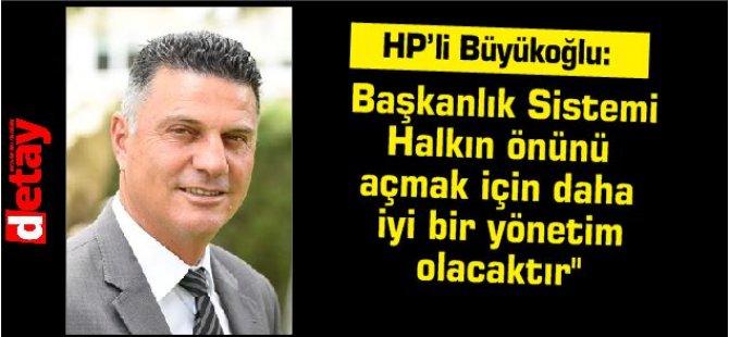 """HP'li Büyükoğlu:""""Başkanlık Sistemi Halkın önünü açmak için daha iyi bir yönetim olacaktır''"""