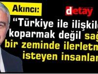 """""""Türkiye ile ilişkileri koparmak değil sağlıklı bir zeminde ilerletmek isteyen insanlarız"""""""