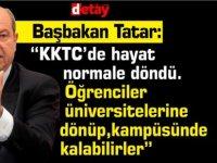 """Başbakan Tatar: """"KKTC'de hayat normale döndü.Öğrenciler üniversitelerine dönüp,kampüsünde kalabilirler"""""""