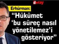 """Erhürman:""""Hükümet 'bu süreç nasıl yönetilemez'i gösteriyor"""""""