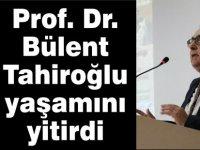 Prof. Bülent Tahiroğlu yaşamını yitirdi