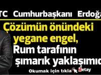 Erdoğan: Çözümün önündeki yegane engel, Rum tarafının  şımarık yaklaşımıdır
