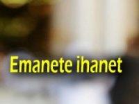 Emanet'e Hıyanetin Böylesi Görülmedi