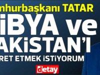 Tatar, Libya ve Pakistan'ı ziyaret etmek istiyorum