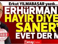 Erkut YILMABAŞAR yazdı... Erhürman'a HAYIR diyen Saner'e nasıl EVET diyecek?
