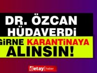 """Dr. Özcan'dan """"Girne karantinaya alınsın"""" çağrısı"""
