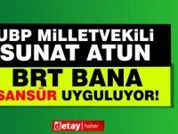 """UBP'li vekil Sunat Atun: """"BRT şahsıma sansür uyguluyor"""""""