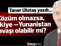 Taner Ulutaş yazdı...Çözüm olmazsa, Türkiye –Yunanistan savaşı olabilir mi?