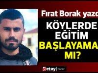 Fırat Borak yazdı...Köylerde Eğitim Başlayamaz mı?