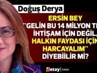Derya:Ersin Bey ''Gelin bu 14 milyon TL'yi ihtişam için değil, halkın faydası için harcayalım'' diyebiilir mi?