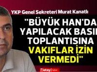 """Murat Kanatlı: """"Büyük Han'da yapılacak basın toplantısına Vakıflar izin vermedi"""""""