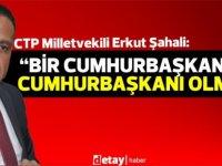 """Şahali: """"Cumhurbaşkanı ersin tatar'ın Erdoğan'a kendi Cumhurbaşkanı gibi davranmasını eleştirdi"""