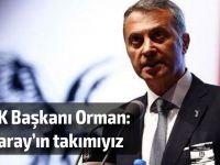 BJK Başkanı Orman: Saray'ın takımıyız