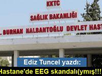 Ediz Tuncel yazdı: Hastane'de EEG skandalı(ymış!!!)