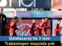 Galatasaray'da 3 isim Trabzonspor maçında yok