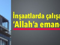 İnşaatlarda çalışanlar'Allah'a emanet!..