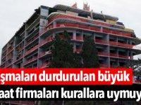 Çalışmaları durdurulan büyük inşaat firmaları kurallara uymuyor