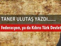 Ya Federasyon, ya da Kıbrıs Türk Devleti