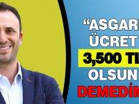 """Asgari ücret 3,500 TL olsun demedim"""