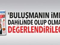 'BULUŞMANIN İMKAN DAHİLİNDE OLUP OLMADIĞI DEĞERLENDİRİLECEK'
