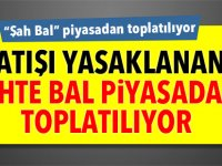 """""""Şah Bal"""" piyasadan toplatılıyor"""