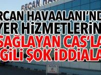 Ercan Havaalanı'nda yer hizmetlerini sağlayan CAS'la ilgili şok iddialar