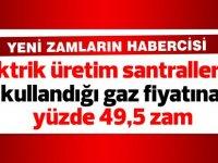 Elektrik üretim santrallerinin kullandığı gaz fiyatına yüzde 49,5 zam