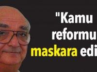"""""""Kamu reformu maskara edildi"""""""