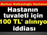 Nalbantoğlu Hastanesi'nde; hastanın tuvalet ihtiyacını gidermesi 100 TL' iddiası