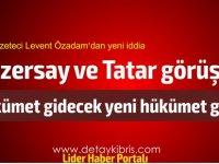 Gazeteci Levent Özadam yazdı... Tatar ve Özersay görüştü... Hükümet sonlanacak...