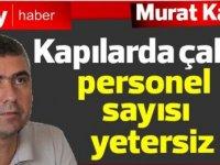 Murat Kanatlı: Kapılarda çalışan personel sayısı yetersiz