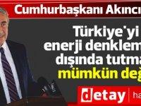 Akıncı: Türkiye'yi enerji denkleminin dışında tutmak mümkün değil