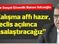 """Sucuoğlu: """"Çalışma affı hazır, meclis açılınca yasalaştıracağız"""""""
