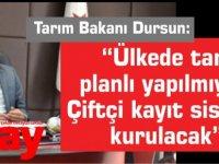 """Tarım Bakanı Dursun:""""Ülkede tarım planlı yapılmıyor. Çiftçi kayıt sistemi kurulacak"""""""
